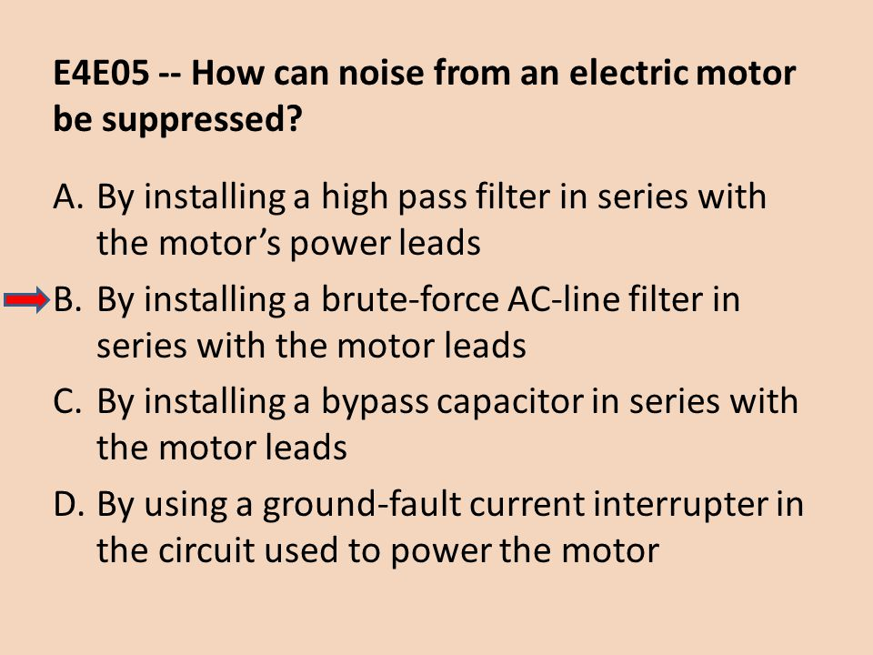 E4E05 -- How can noise from an electric motor be suppressed? A.By installing a high pass filter in series with the motor's power leads B.By installing