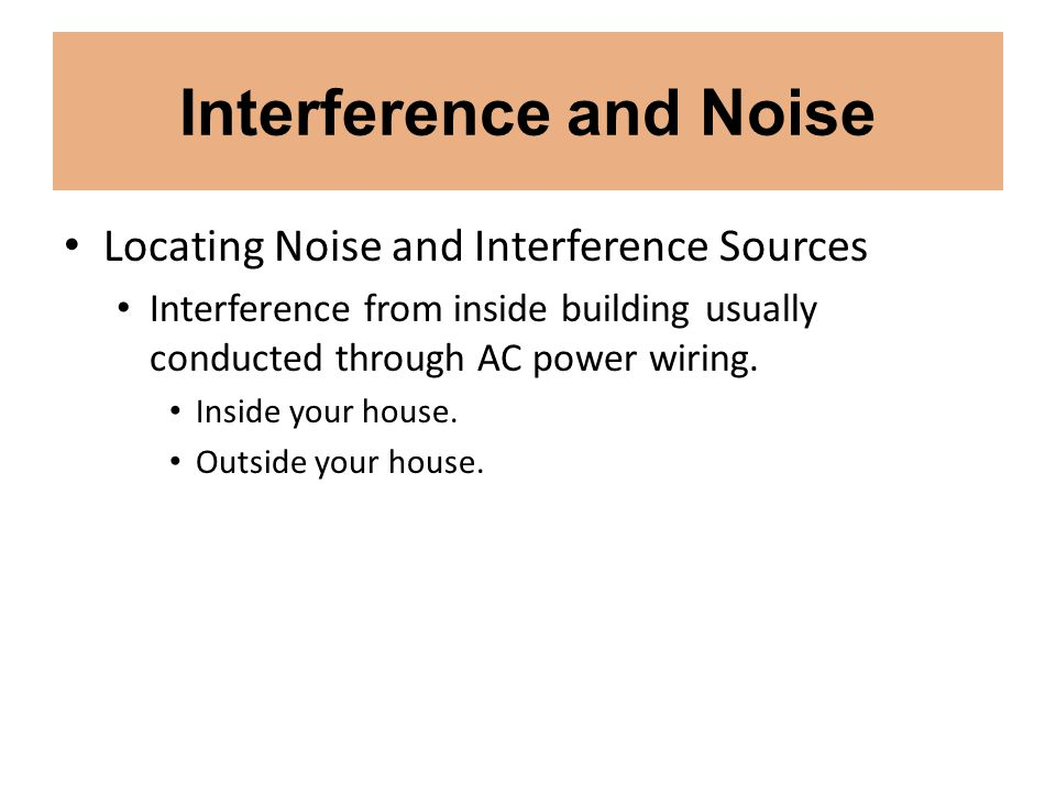 Interference and Noise Locating Noise and Interference Sources Interference from inside building usually conducted through AC power wiring. Inside you
