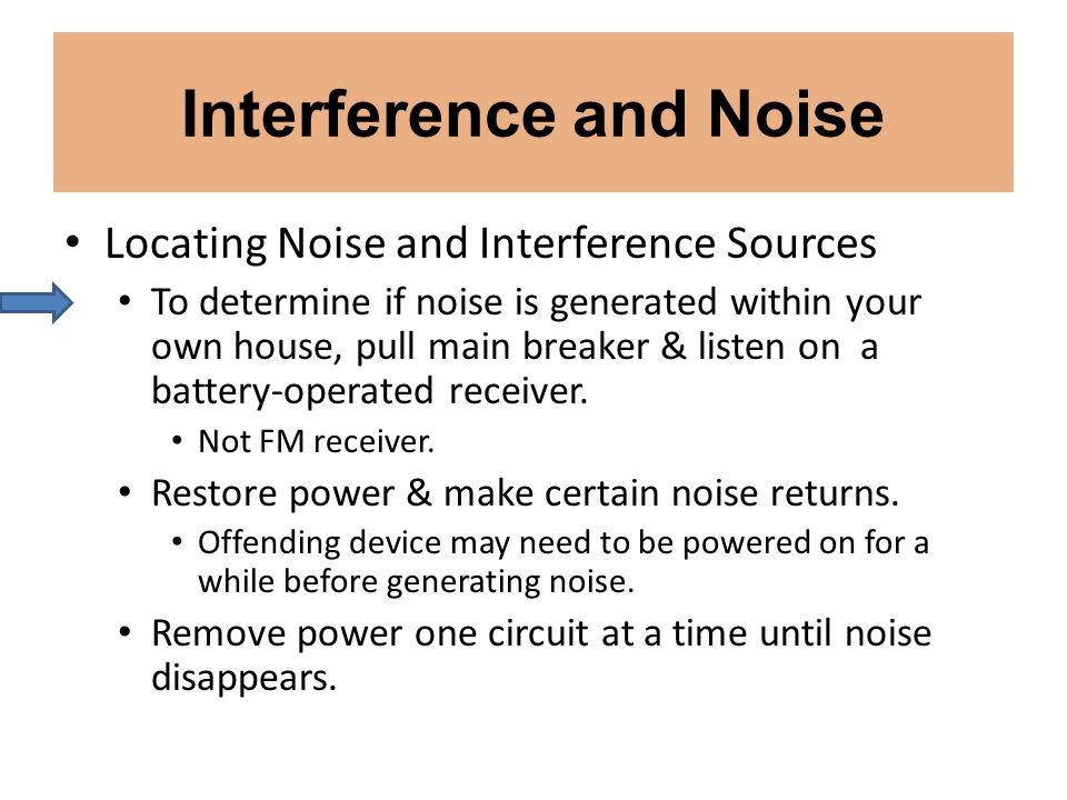 Interference and Noise Locating Noise and Interference Sources To determine if noise is generated within your own house, pull main breaker & listen on