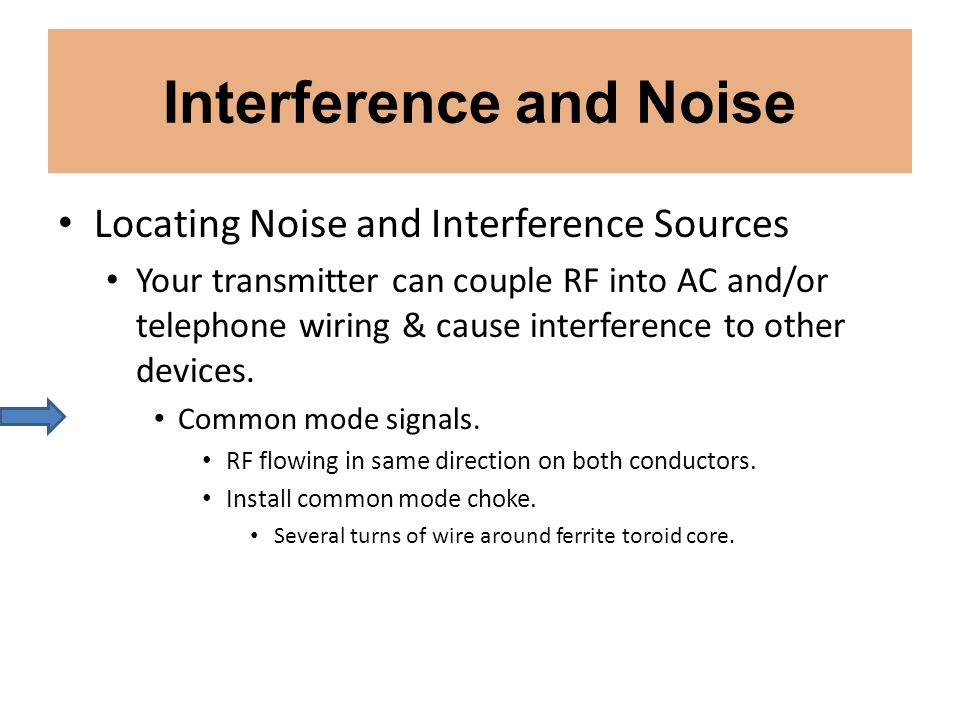 Interference and Noise Locating Noise and Interference Sources Your transmitter can couple RF into AC and/or telephone wiring & cause interference to