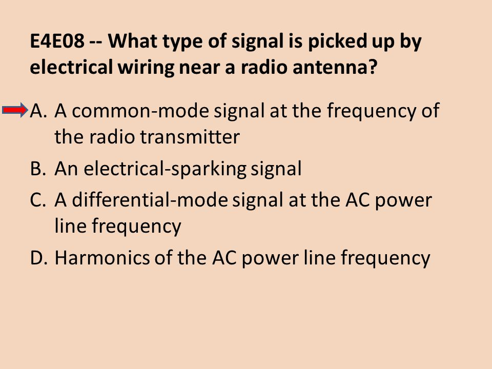 E4E08 -- What type of signal is picked up by electrical wiring near a radio antenna? A.A common-mode signal at the frequency of the radio transmitter