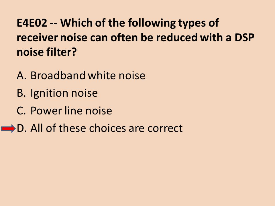 E4E02 -- Which of the following types of receiver noise can often be reduced with a DSP noise filter? A.Broadband white noise B.Ignition noise C.Power