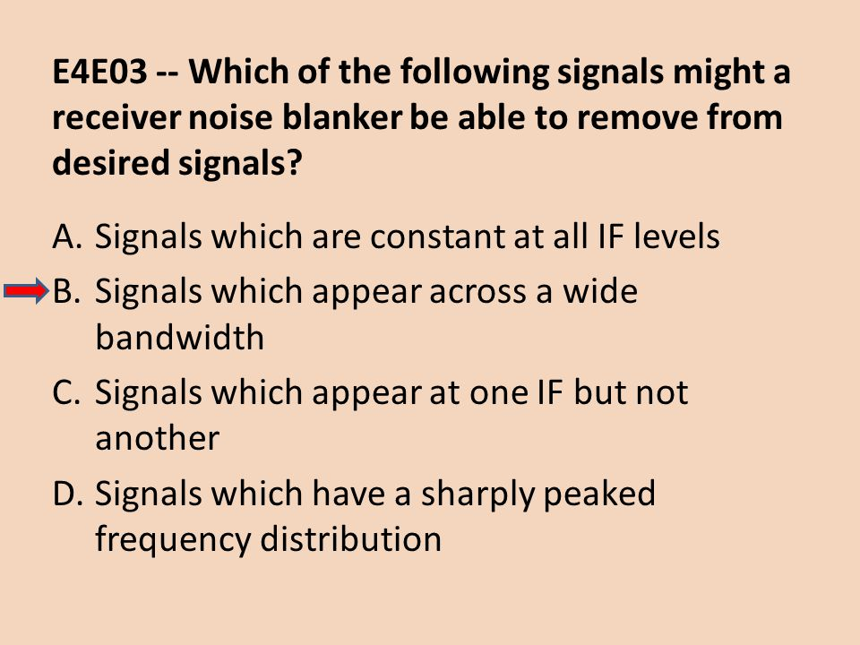 E4E03 -- Which of the following signals might a receiver noise blanker be able to remove from desired signals? A.Signals which are constant at all IF