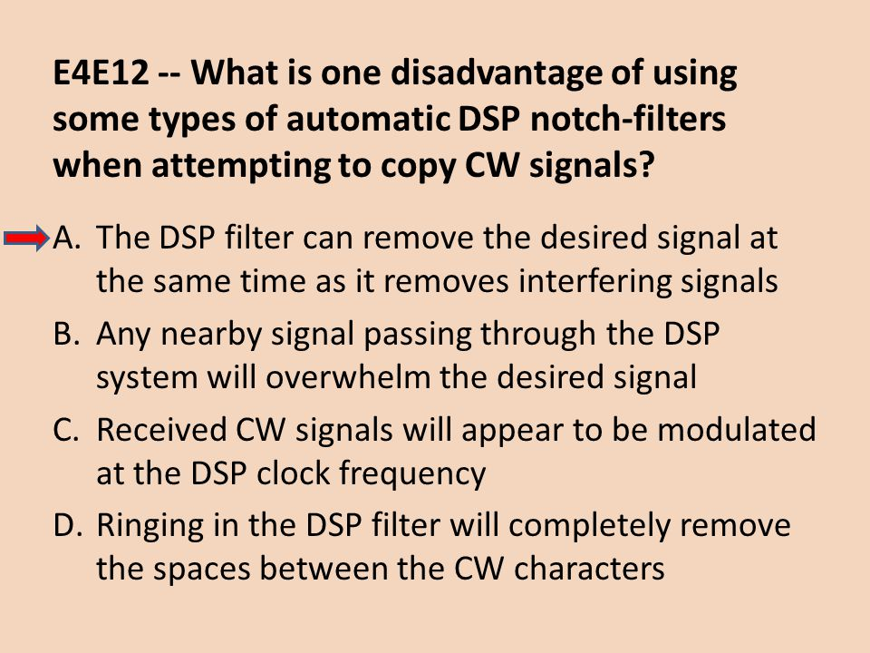 E4E12 -- What is one disadvantage of using some types of automatic DSP notch-filters when attempting to copy CW signals? A.The DSP filter can remove t