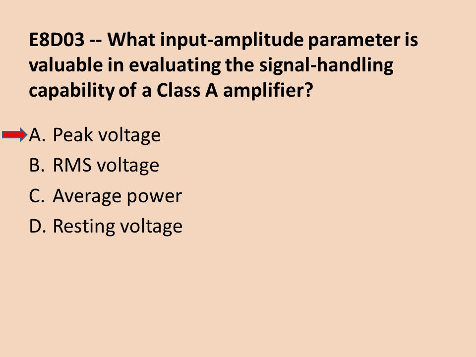 E8D03 -- What input-amplitude parameter is valuable in evaluating the signal-handling capability of a Class A amplifier? A.Peak voltage B.RMS voltage
