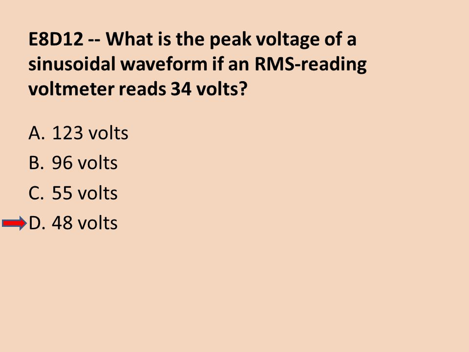 E8D12 -- What is the peak voltage of a sinusoidal waveform if an RMS-reading voltmeter reads 34 volts? A.123 volts B.96 volts C.55 volts D.48 volts