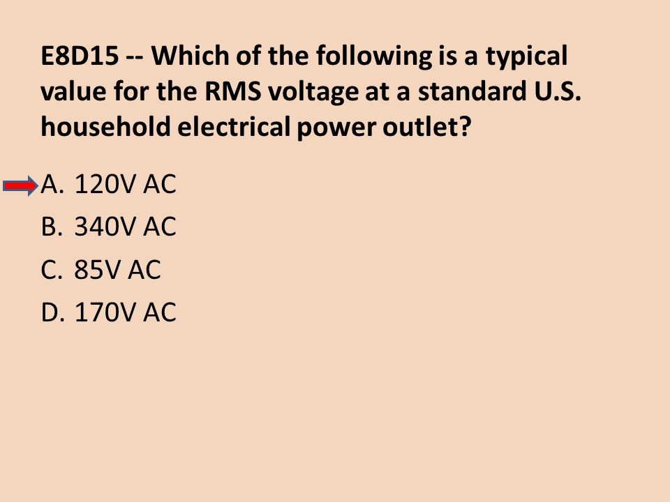 E8D15 -- Which of the following is a typical value for the RMS voltage at a standard U.S. household electrical power outlet? A.120V AC B.340V AC C.85V