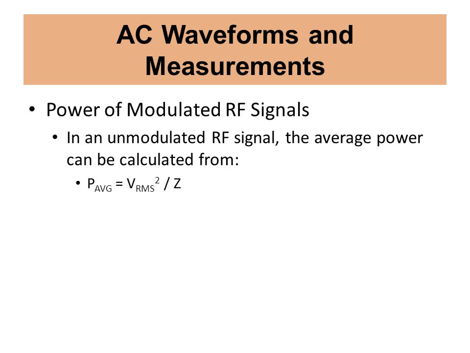 AC Waveforms and Measurements Power of Modulated RF Signals In an unmodulated RF signal, the average power can be calculated from: P AVG = V RMS 2 / Z