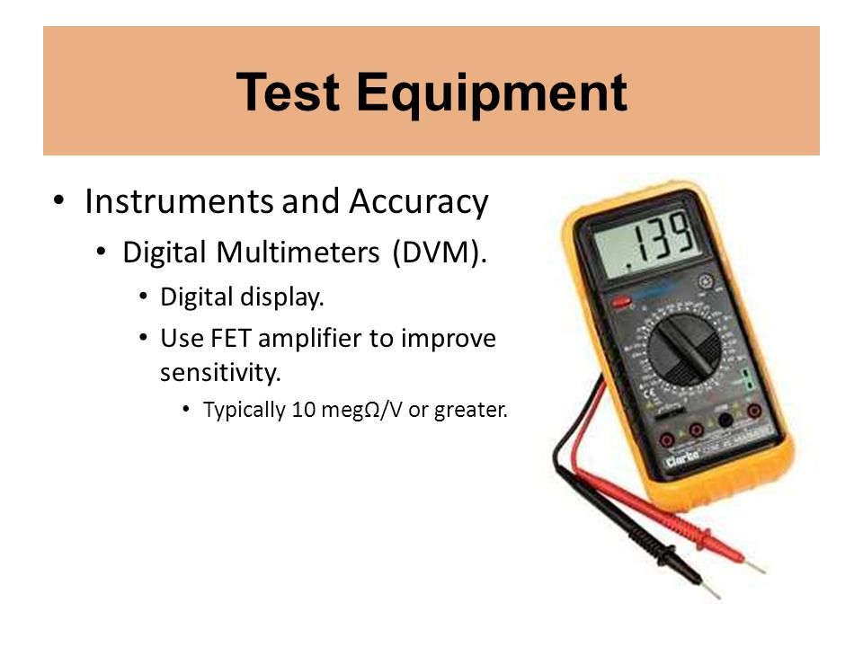 Test Equipment Instruments and Accuracy Digital Multimeters (DVM). Digital display. Use FET amplifier to improve sensitivity. Typically 10 megΩ/V or g