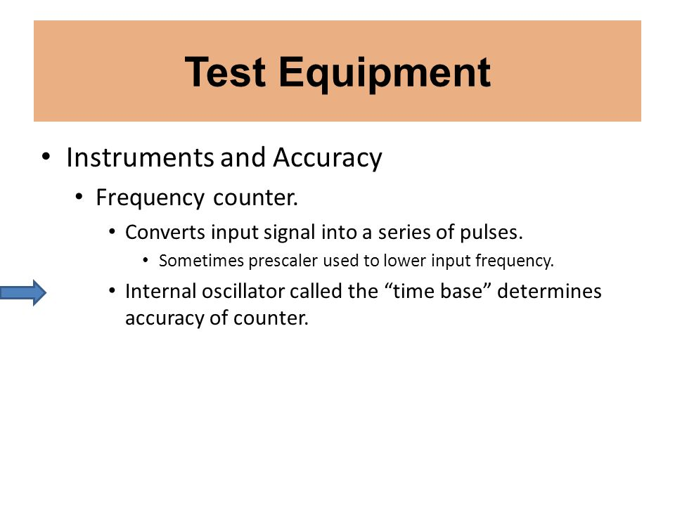 Test Equipment Instruments and Accuracy Frequency counter. Converts input signal into a series of pulses. Sometimes prescaler used to lower input freq