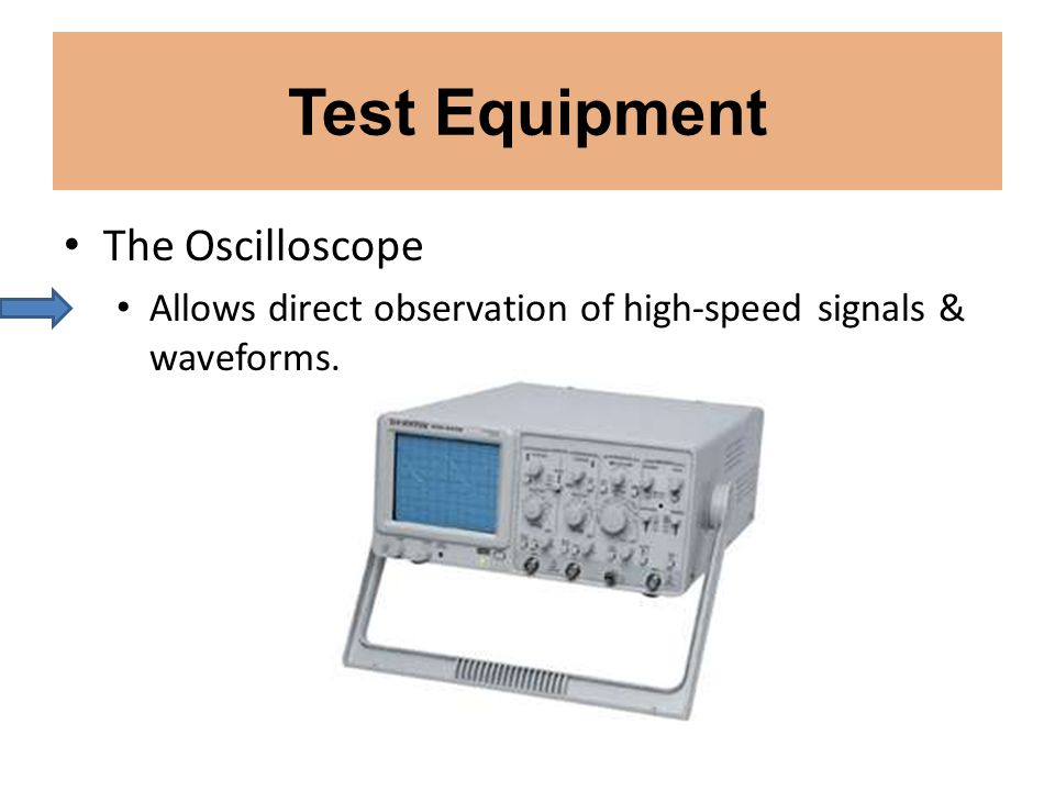 Test Equipment The Oscilloscope Allows direct observation of high-speed signals & waveforms.