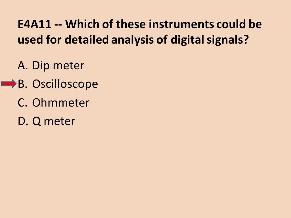 E4A11 -- Which of these instruments could be used for detailed analysis of digital signals? A.Dip meter B.Oscilloscope C.Ohmmeter D.Q meter