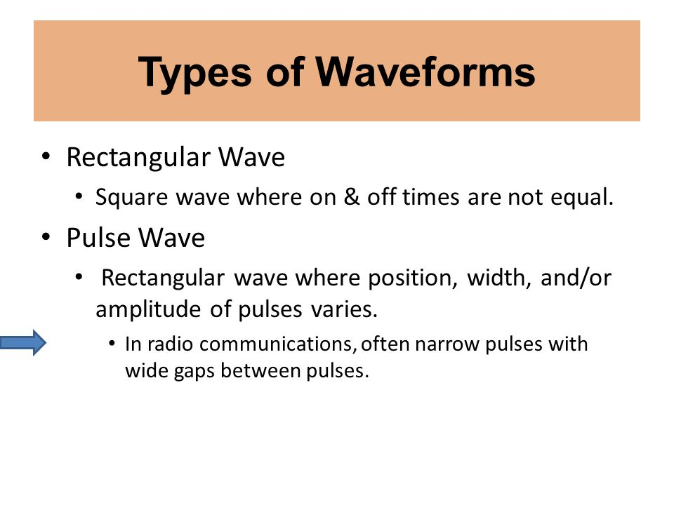 Types of Waveforms Rectangular Wave Square wave where on & off times are not equal. Pulse Wave Rectangular wave where position, width, and/or amplitud
