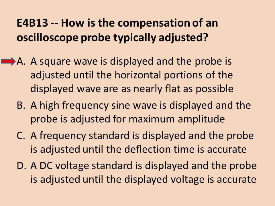 E4B13 -- How is the compensation of an oscilloscope probe typically adjusted? A.A square wave is displayed and the probe is adjusted until the horizon