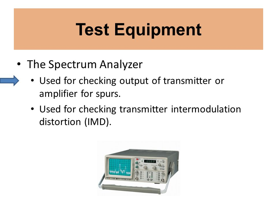 The Spectrum Analyzer Used for checking output of transmitter or amplifier for spurs. Used for checking transmitter intermodulation distortion (IMD).