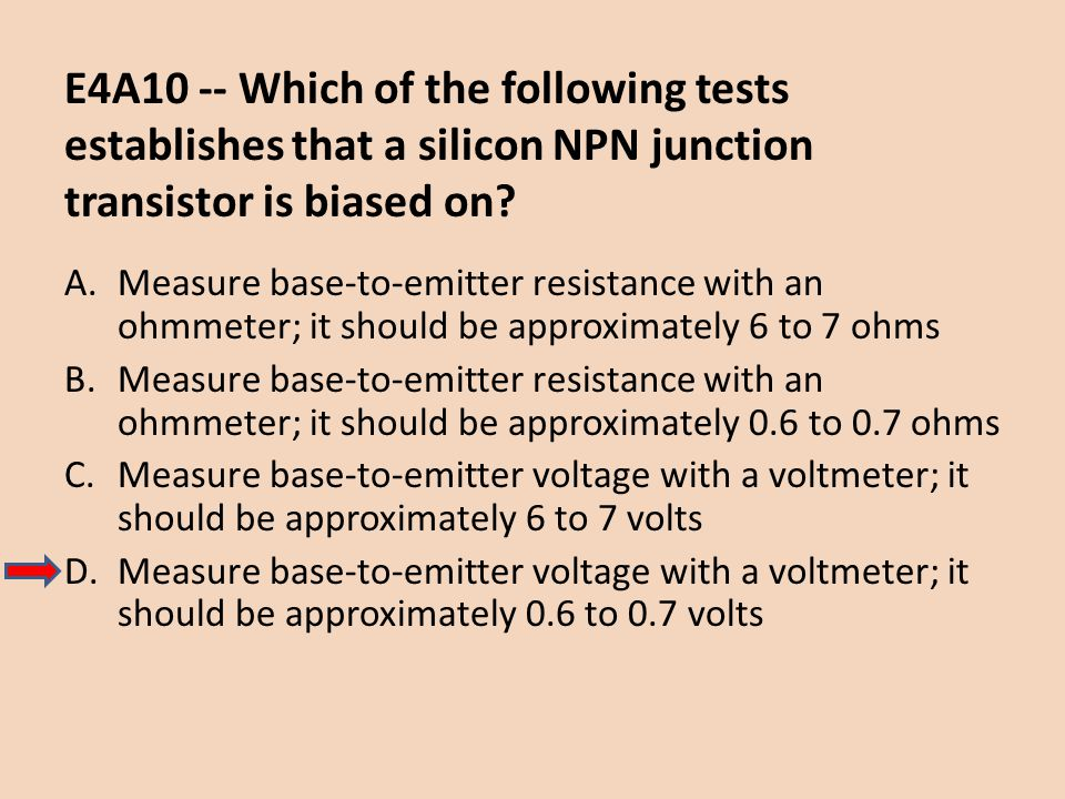 E4A10 -- Which of the following tests establishes that a silicon NPN junction transistor is biased on? A.Measure base-to-emitter resistance with an oh