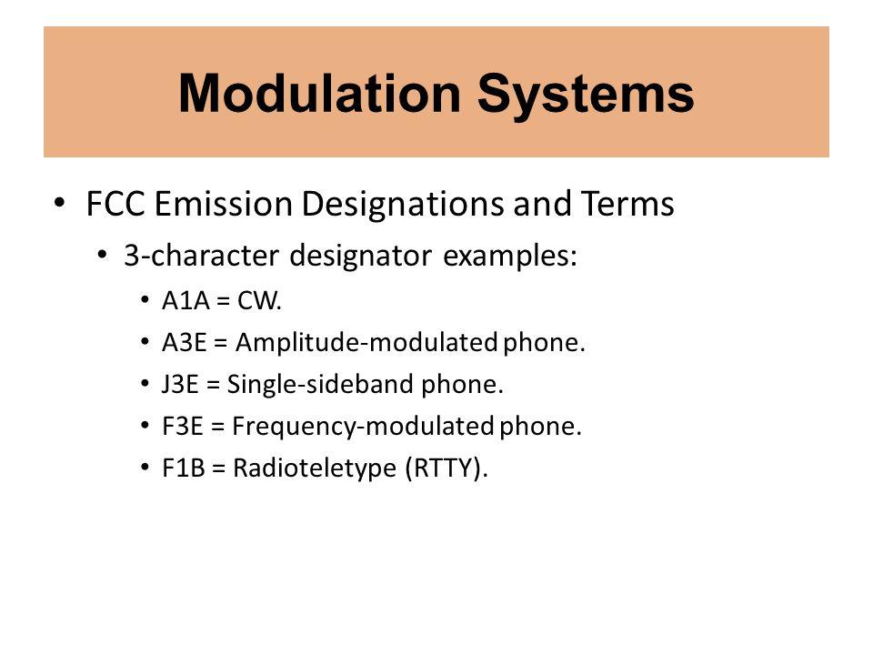 Modulation Systems FCC Emission Designations and Terms 3-character designator examples: A1A = CW. A3E = Amplitude-modulated phone. J3E = Single-sideba