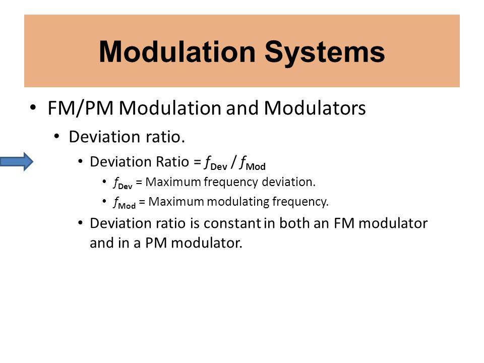 Modulation Systems FM/PM Modulation and Modulators Deviation ratio. Deviation Ratio = f Dev / f Mod f Dev = Maximum frequency deviation. f Mod = Maxim