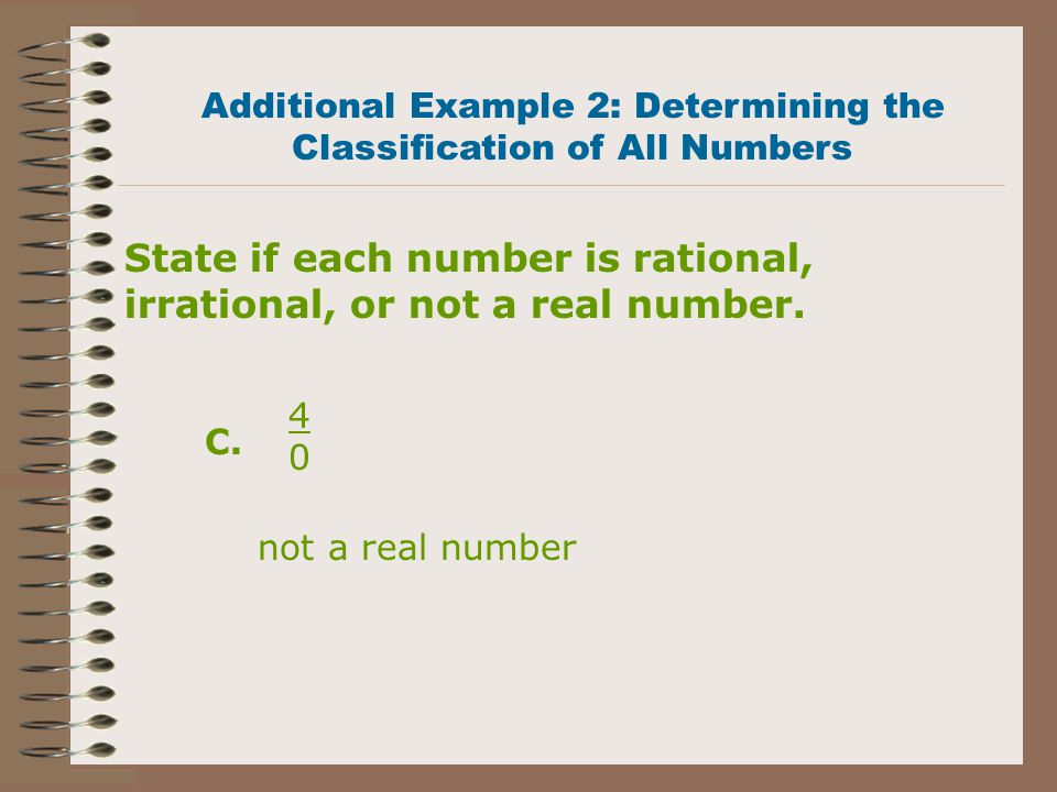 State if each number is rational, irrational, or not a real number. 21 irrational 0303 rational 0303 = 0 Additional Example 2: Determining the Classif