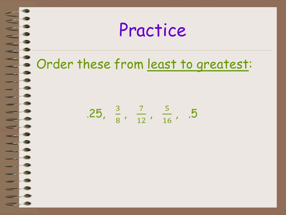 Example Order these numbers from least to greatest. ¹/ ₄, 75%,.04, 10%, ⁹/₇ ¹/ ₄ becomes 0.25 75% becomes 0.75 0.04 stays 0.04 10% becomes 0.10 ⁹/₇ be