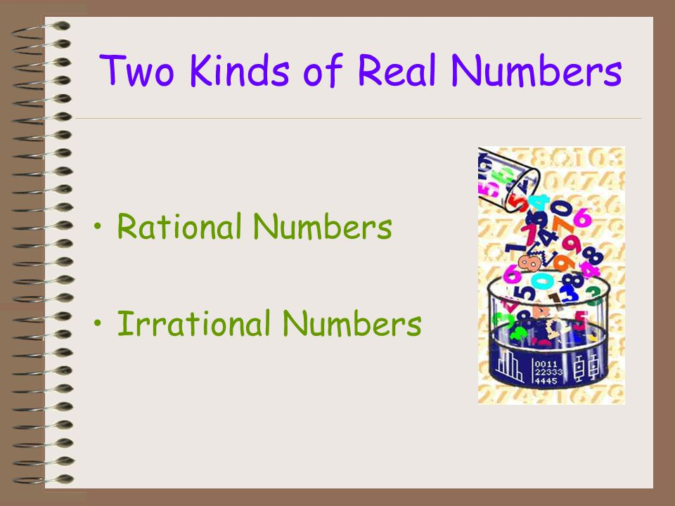 Two Kinds of Real Numbers Rational Numbers Irrational Numbers