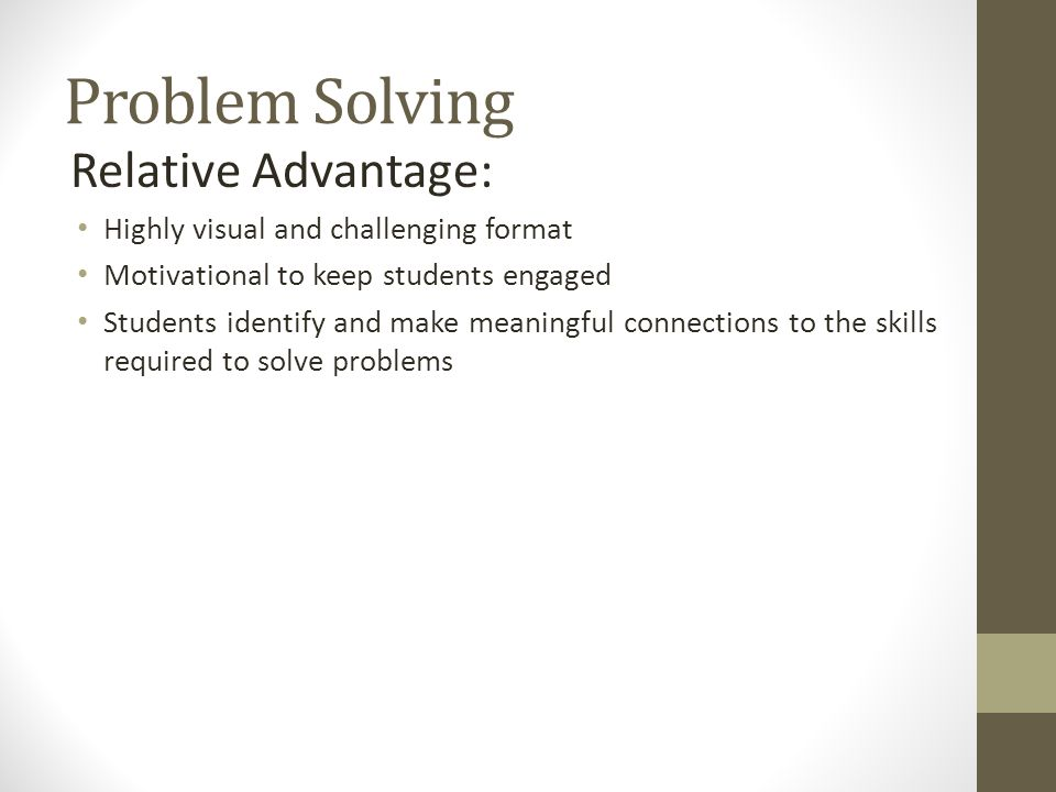 Problem Solving Relative Advantage: Highly visual and challenging format Motivational to keep students engaged Students identify and make meaningful connections to the skills required to solve problems