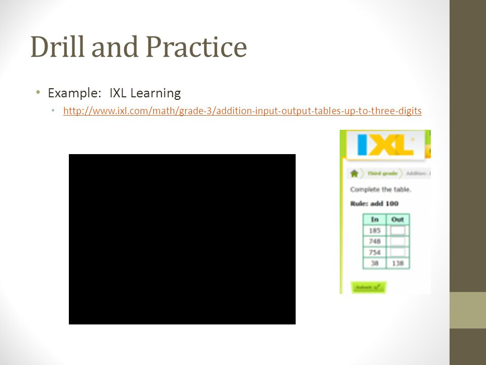 Drill and Practice Example: IXL Learning http://www.ixl.com/math/grade-3/addition-input-output-tables-up-to-three-digits
