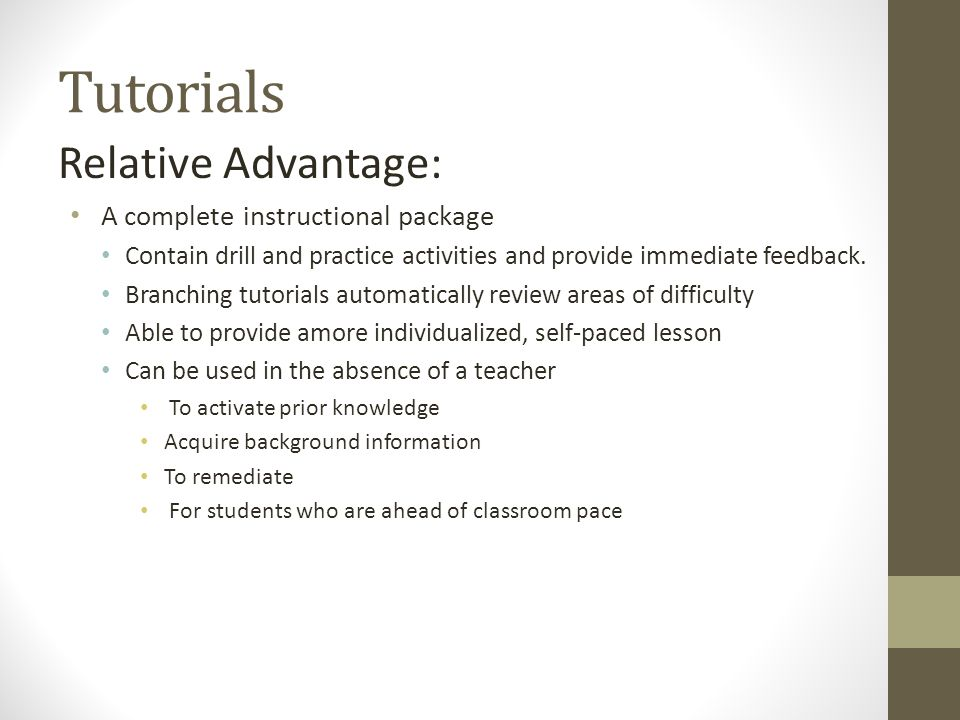 Tutorials Relative Advantage: A complete instructional package Contain drill and practice activities and provide immediate feedback.