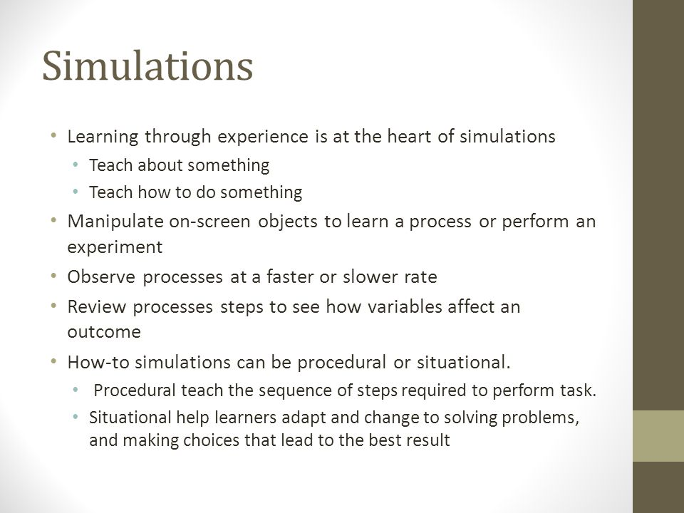 Simulations Learning through experience is at the heart of simulations Teach about something Teach how to do something Manipulate on-screen objects to learn a process or perform an experiment Observe processes at a faster or slower rate Review processes steps to see how variables affect an outcome How-to simulations can be procedural or situational.