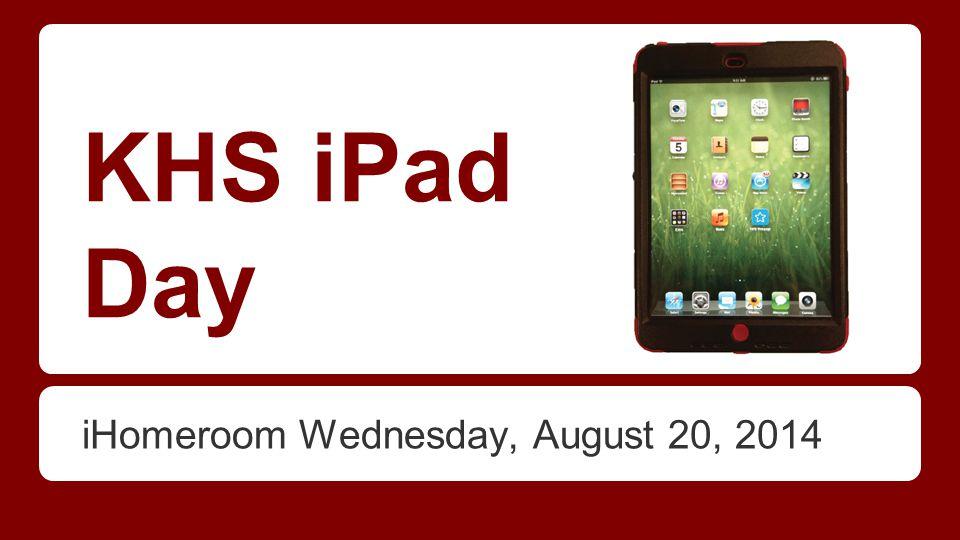 KHS iPad Day iHomeroom Wednesday, August 20, 2014