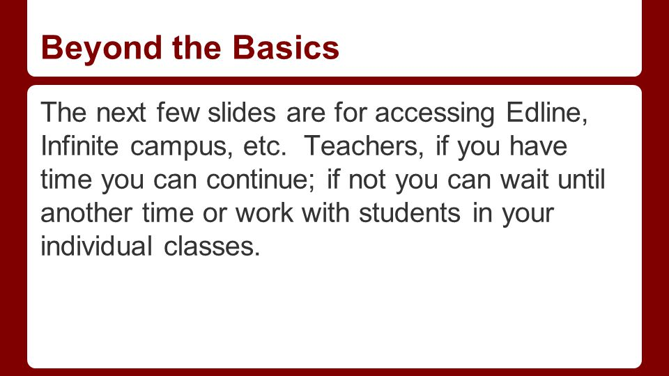 Beyond the Basics The next few slides are for accessing Edline, Infinite campus, etc. Teachers, if you have time you can continue; if not you can wait