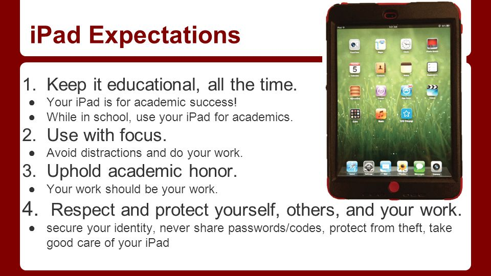 iPad Expectations 1. Keep it educational, all the time. ●Your iPad is for academic success! ●While in school, use your iPad for academics. 2. Use with