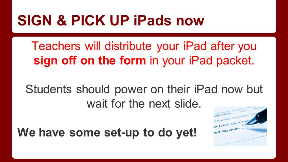 SIGN & PICK UP iPads now Teachers will distribute your iPad after you sign off on the form in your iPad packet. Students should power on their iPad no