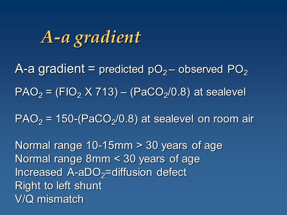A-a gradient A-a gradient = predicted pO 2 – observed PO 2 PAO 2 = (FIO 2 X 713) – (PaCO 2 /0.8) at sealevel PAO 2 = 150-(PaCO 2 /0.8) at sealevel on