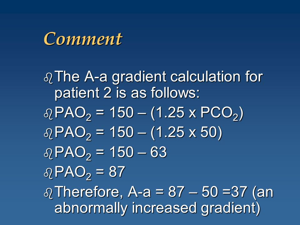 Comment b The A-a gradient calculation for patient 2 is as follows: b PAO 2 = 150 – (1.25 x PCO 2 ) b PAO 2 = 150 – (1.25 x 50) b PAO 2 = 150 – 63 b P