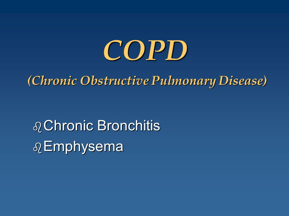 (Chronic Obstructive Pulmonary Disease) b Chronic Bronchitis b Emphysema COPD