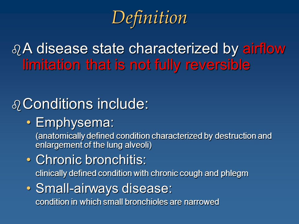 Definition b A disease state characterized by airflow limitation that is not fully reversible b Conditions include: Emphysema:Emphysema: (anatomically