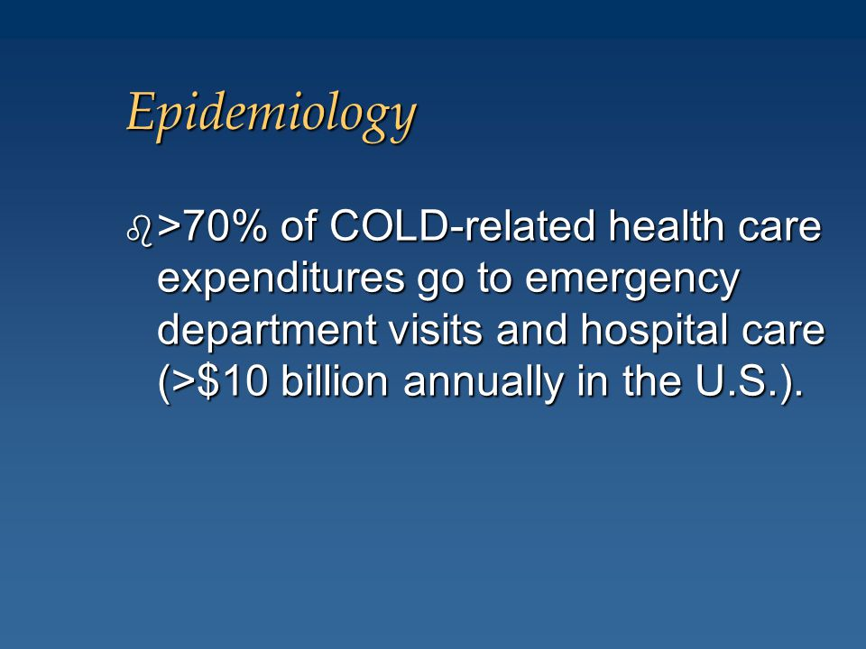 Epidemiology b >70% of COLD-related health care expenditures go to emergency department visits and hospital care (>$10 billion annually in the U.S.).