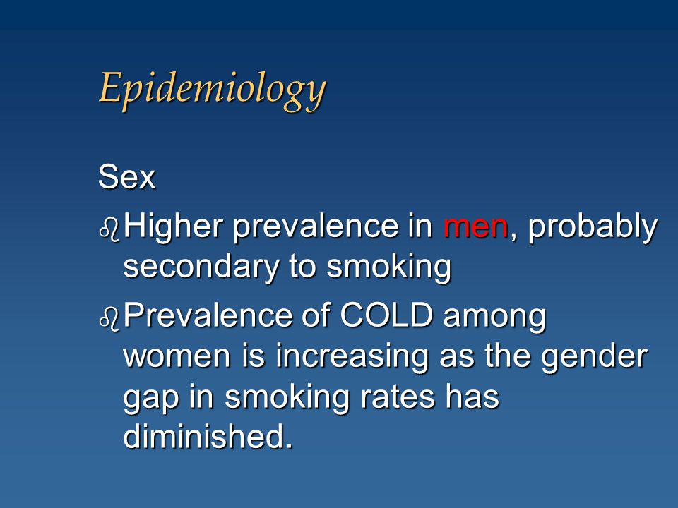 Epidemiology Sex b Higher prevalence in men, probably secondary to smoking b Prevalence of COLD among women is increasing as the gender gap in smoking