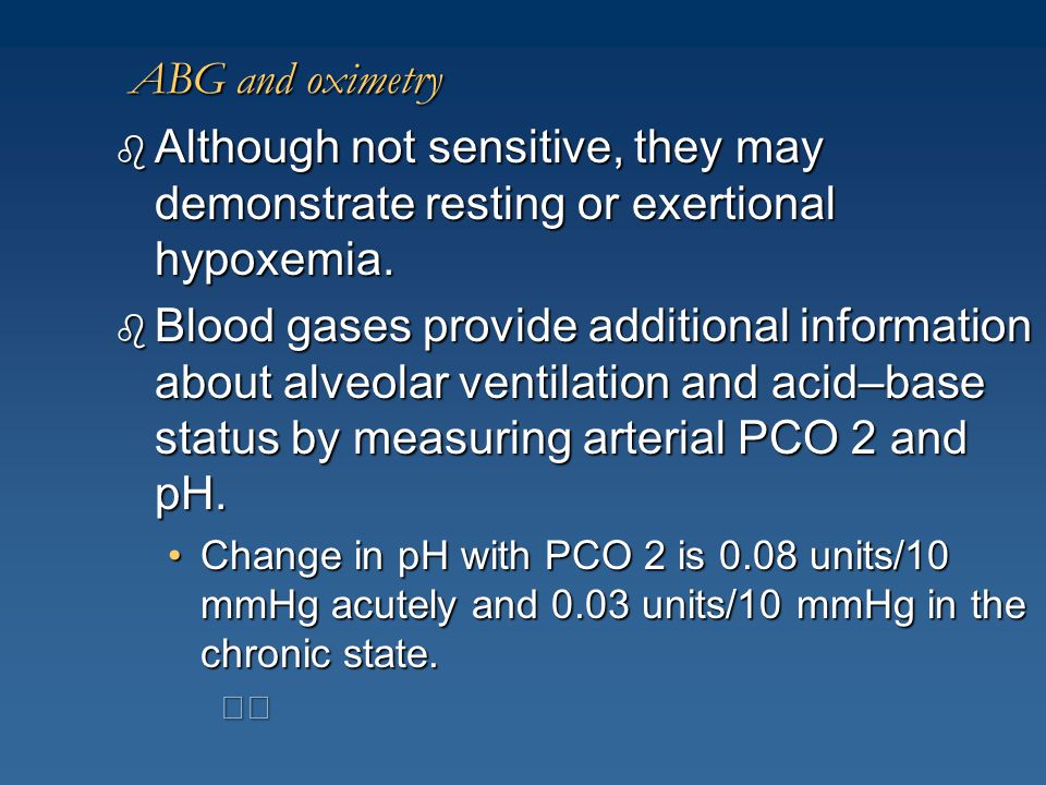 ABG and oximetry b Although not sensitive, they may demonstrate resting or exertional hypoxemia. b Blood gases provide additional information about al