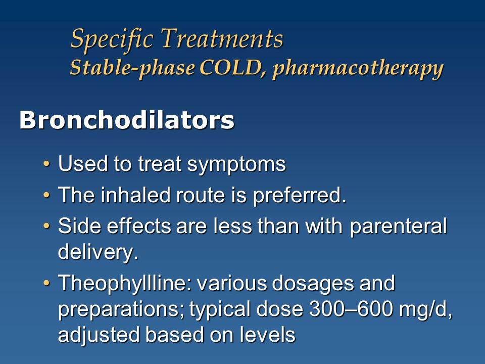 Specific Treatments Stable-phase COLD, pharmacotherapy Bronchodilators Used to treat symptomsUsed to treat symptoms The inhaled route is preferred.The