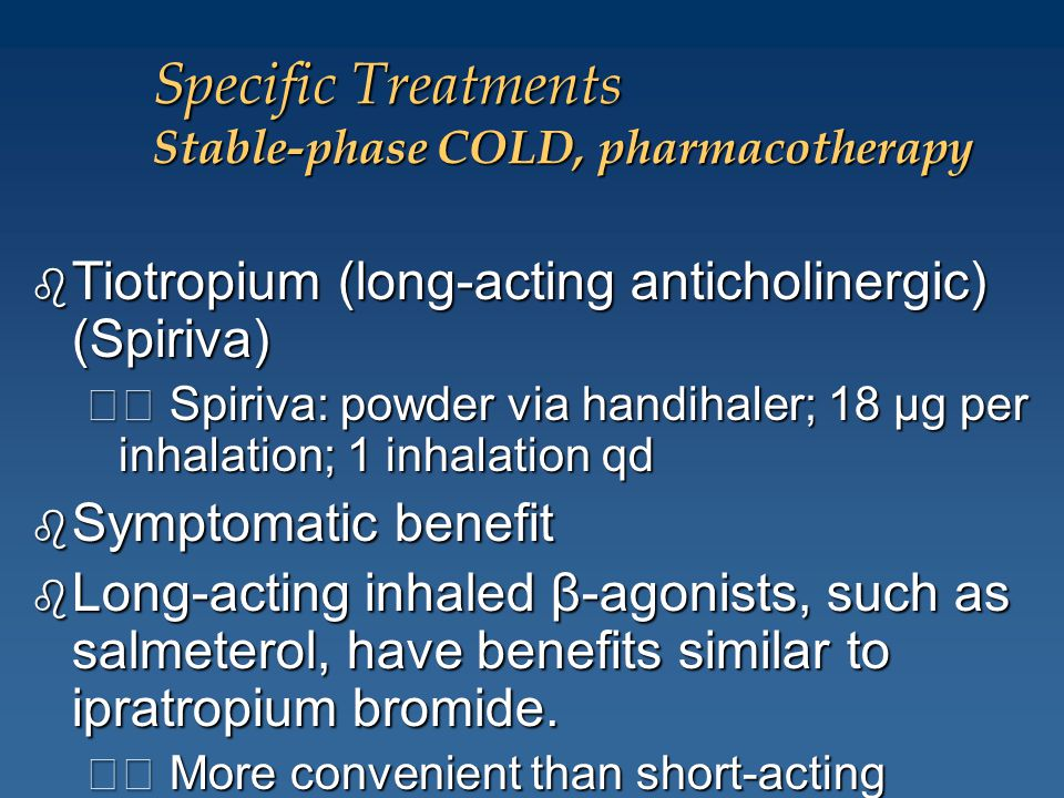 Specific Treatments Stable-phase COLD, pharmacotherapy b Tiotropium (long-acting anticholinergic) (Spiriva) Spiriva: powder via handihaler; 18 μg per