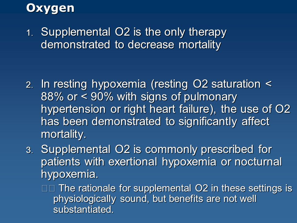 Oxygen 1. Supplemental O2 is the only therapy demonstrated to decrease mortality 2. In resting hypoxemia (resting O2 saturation < 88% or < 90% with si