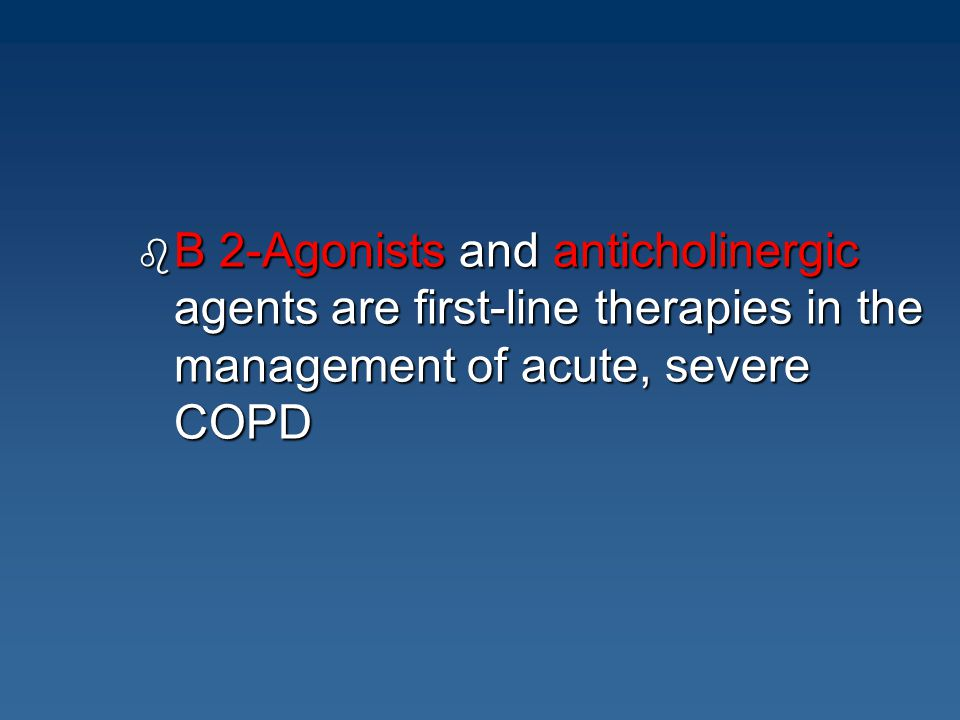 b B 2-Agonists and anticholinergic agents are first-line therapies in the management of acute, severe COPD