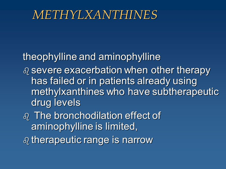 METHYLXANTHINES theophylline and aminophylline b severe exacerbation when other therapy has failed or in patients already using methylxanthines who ha