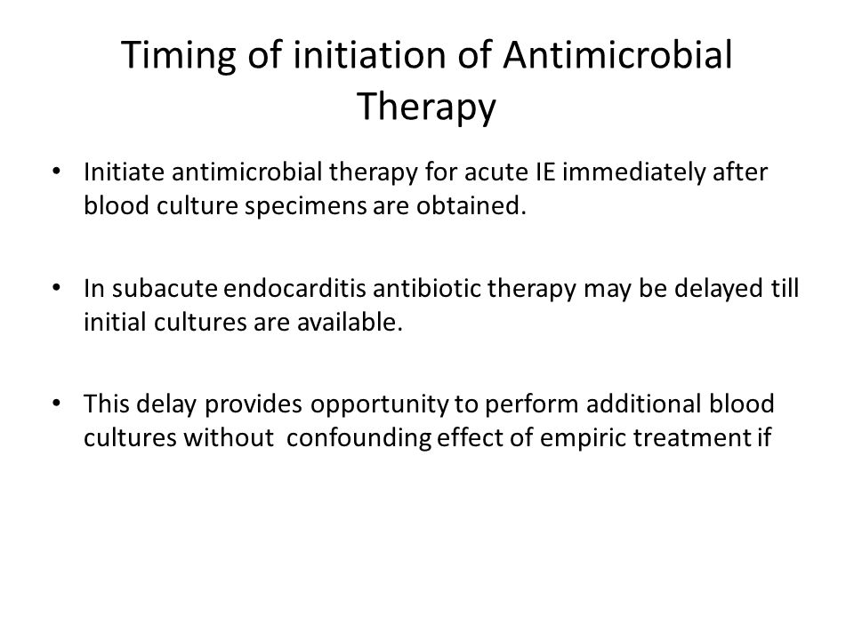 Timing of initiation of Antimicrobial Therapy Initiate antimicrobial therapy for acute IE immediately after blood culture specimens are obtained. In s