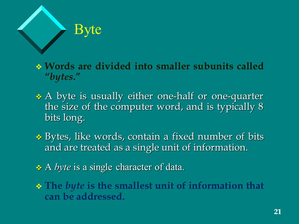 21 Byte v v Words are divided into smaller subunits called bytes. v A byte is usually either one-half or one-quarter the size of the computer word, and is typically 8 bits long.