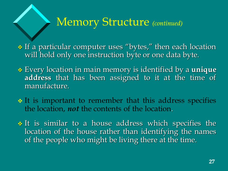 27 Memory Structure (continued) v If a particular computer uses bytes, then each location will hold only one instruction byte or one data byte.