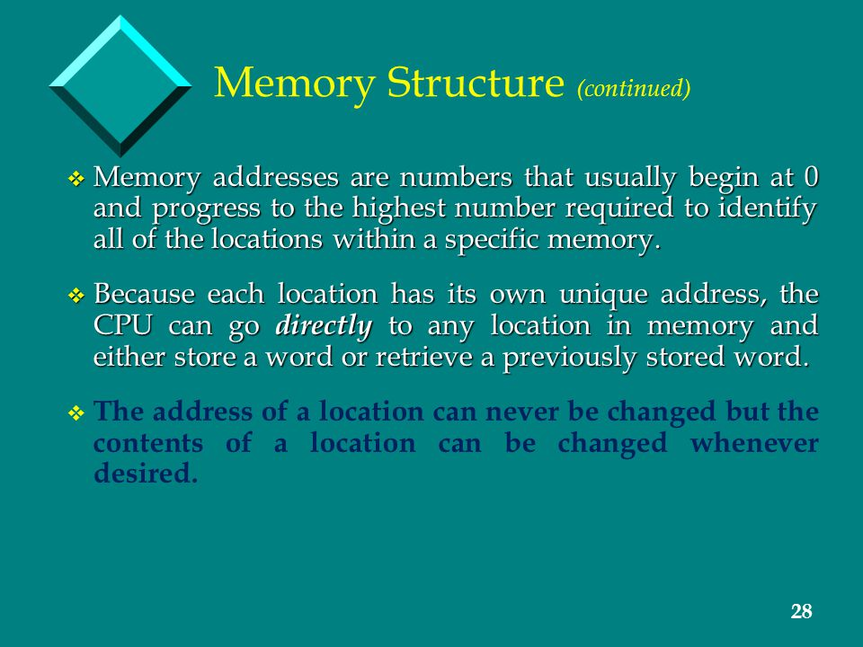 28 Memory Structure (continued) v Memory addresses are numbers that usually begin at 0 and progress to the highest number required to identify all of