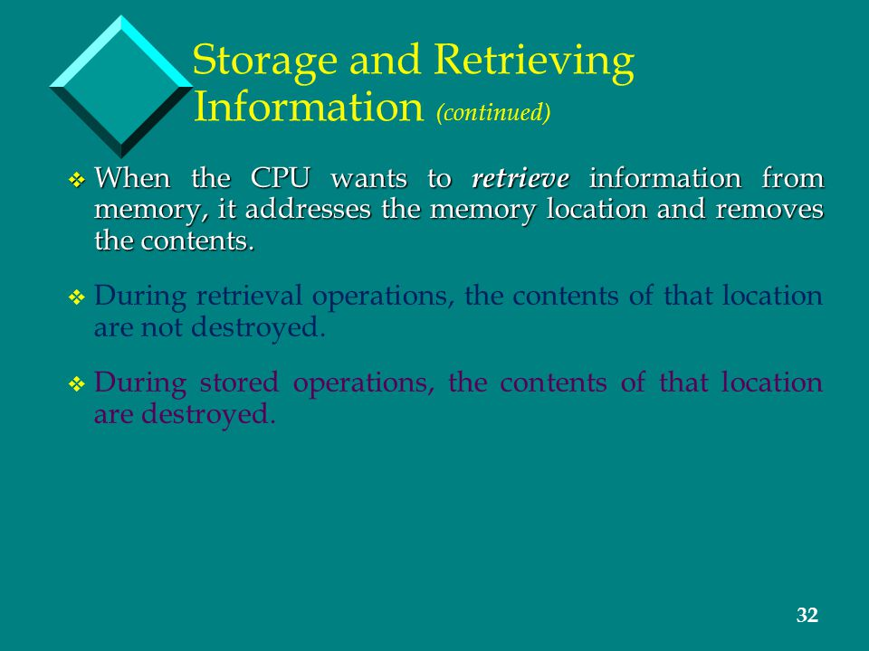 32 Storage and Retrieving Information (continued) v When the CPU wants to retrieve information from memory, it addresses the memory location and removes the contents.